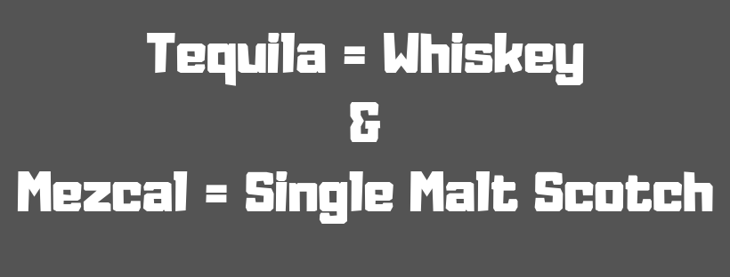 Tequila = Whiskey & Mezcal = Single Malt Scotch